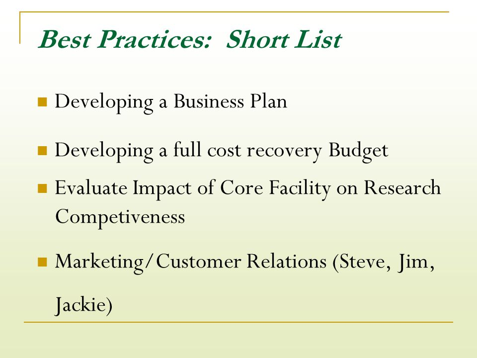 Best Practices: Short List Developing a Business Plan Developing a full cost recovery Budget Evaluate Impact of Core Facility on Research Competiveness Marketing/Customer Relations (Steve, Jim, Jackie)