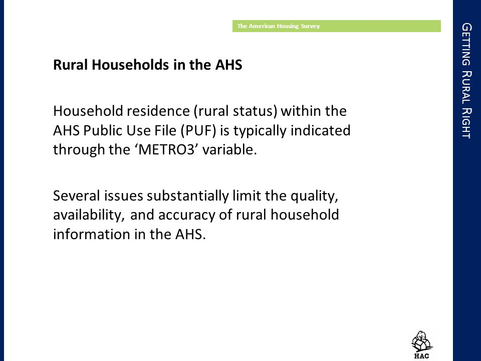 G ETTING R URAL R IGHT The American Housing Survey Rural Households in the AHS Household residence (rural status) within the AHS Public Use File (PUF) is typically indicated through the 'METRO3' variable.