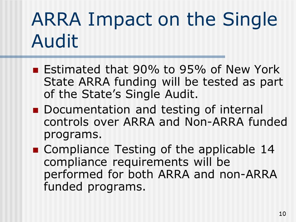 10 ARRA Impact on the Single Audit Estimated that 90% to 95% of New York State ARRA funding will be tested as part of the State's Single Audit. Docume