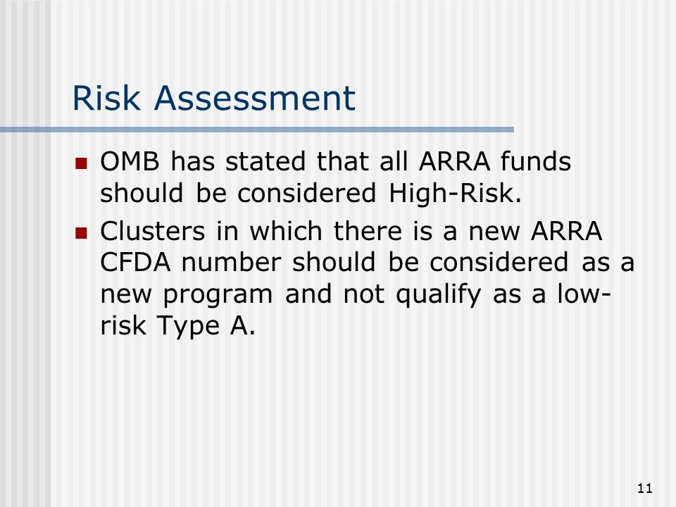 11 Risk Assessment OMB has stated that all ARRA funds should be considered High-Risk. Clusters in which there is a new ARRA CFDA number should be cons