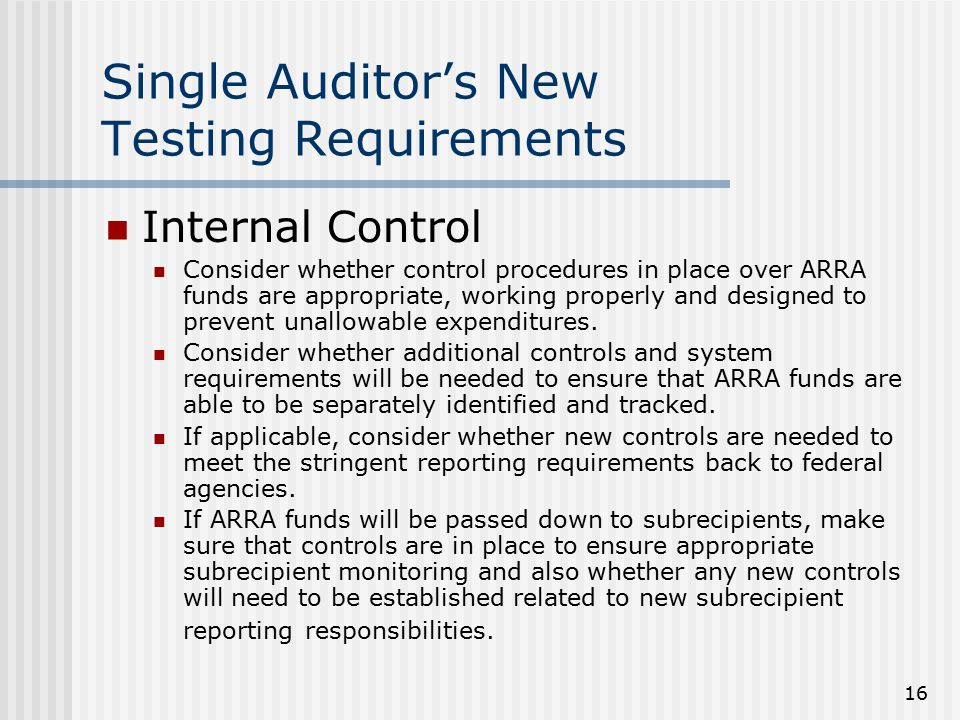 16 Single Auditor's New Testing Requirements Internal Control Consider whether control procedures in place over ARRA funds are appropriate, working properly and designed to prevent unallowable expenditures.