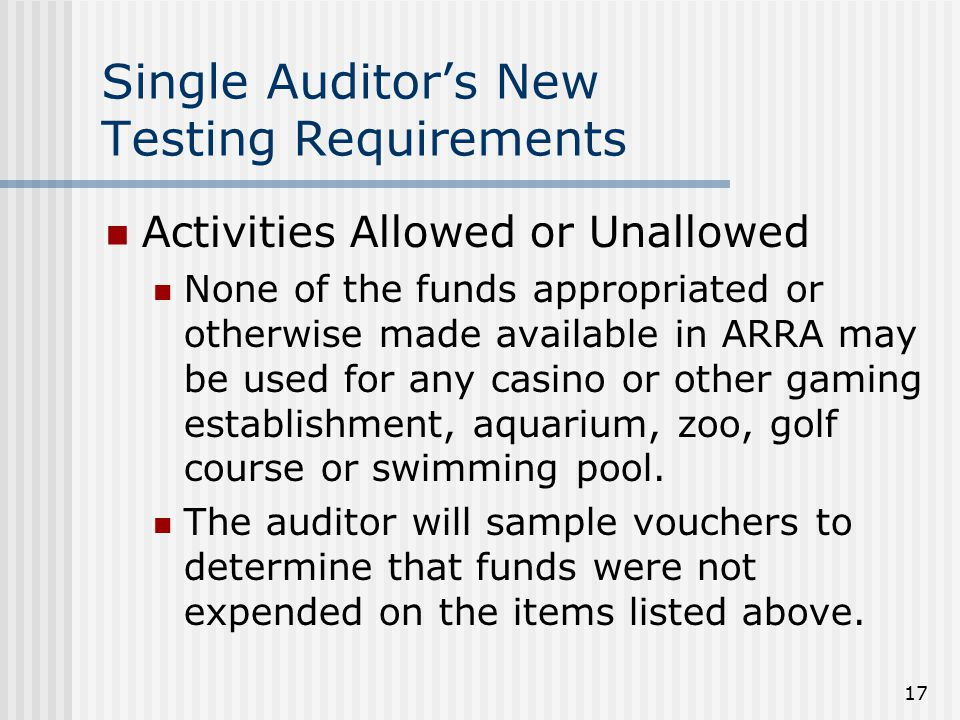 17 Single Auditor's New Testing Requirements Activities Allowed or Unallowed None of the funds appropriated or otherwise made available in ARRA may be used for any casino or other gaming establishment, aquarium, zoo, golf course or swimming pool.