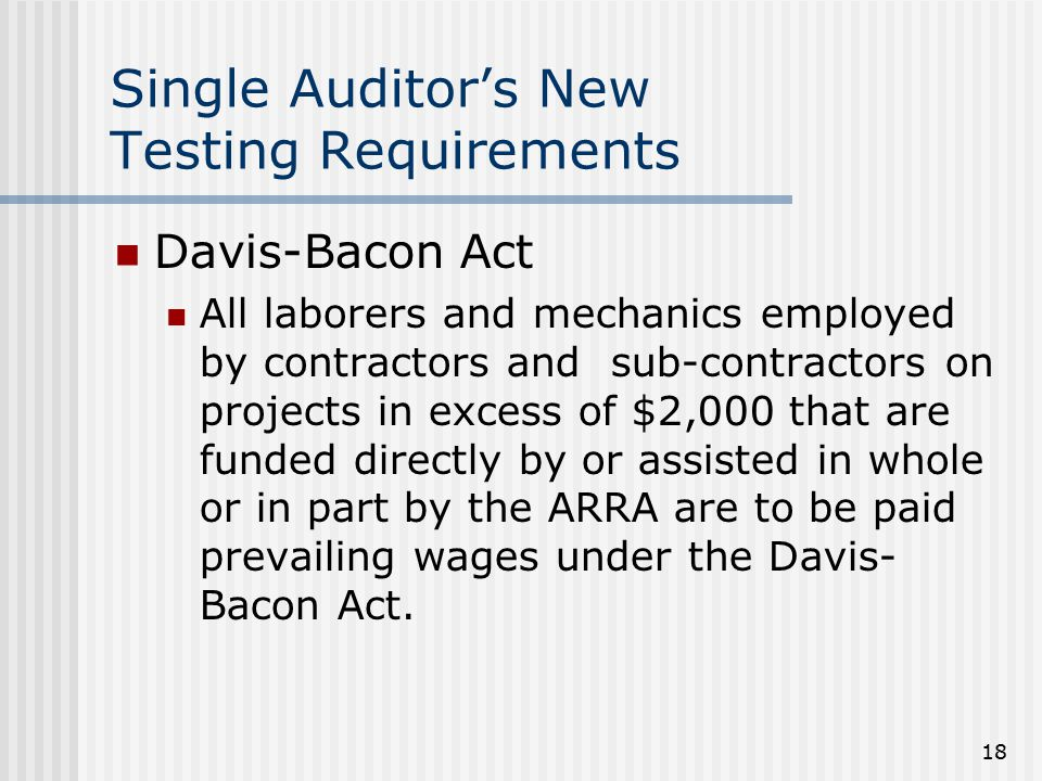 18 Single Auditor's New Testing Requirements Davis-Bacon Act All laborers and mechanics employed by contractors and sub-contractors on projects in exc