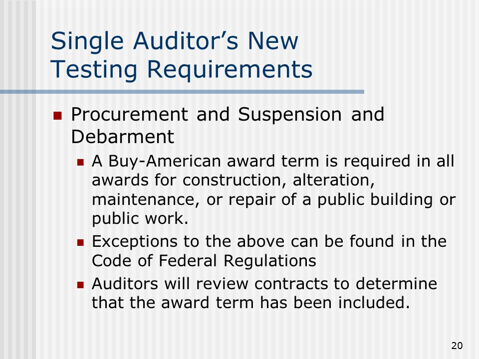 20 Single Auditor's New Testing Requirements Procurement and Suspension and Debarment A Buy-American award term is required in all awards for construction, alteration, maintenance, or repair of a public building or public work.