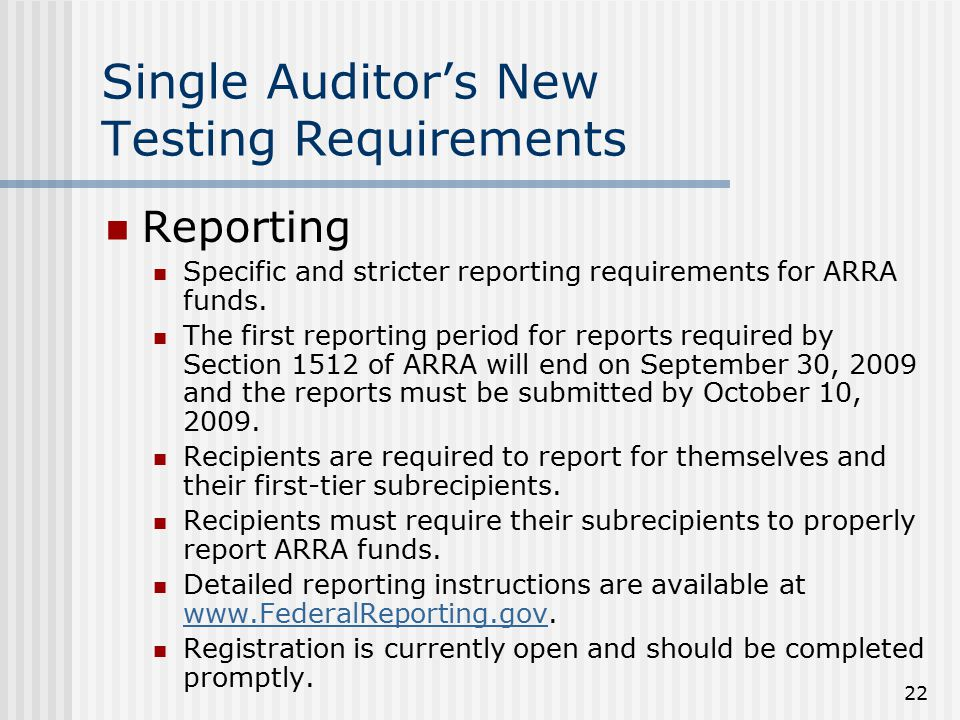 22 Single Auditor's New Testing Requirements Reporting Specific and stricter reporting requirements for ARRA funds.