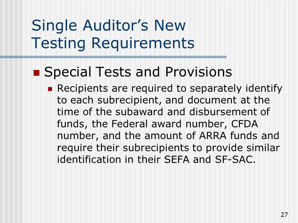 27 Single Auditor's New Testing Requirements Special Tests and Provisions Recipients are required to separately identify to each subrecipient, and document at the time of the subaward and disbursement of funds, the Federal award number, CFDA number, and the amount of ARRA funds and require their subrecipients to provide similar identification in their SEFA and SF-SAC.