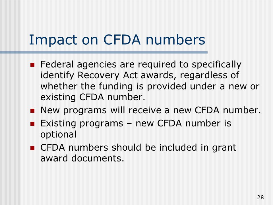 28 Impact on CFDA numbers Federal agencies are required to specifically identify Recovery Act awards, regardless of whether the funding is provided under a new or existing CFDA number.