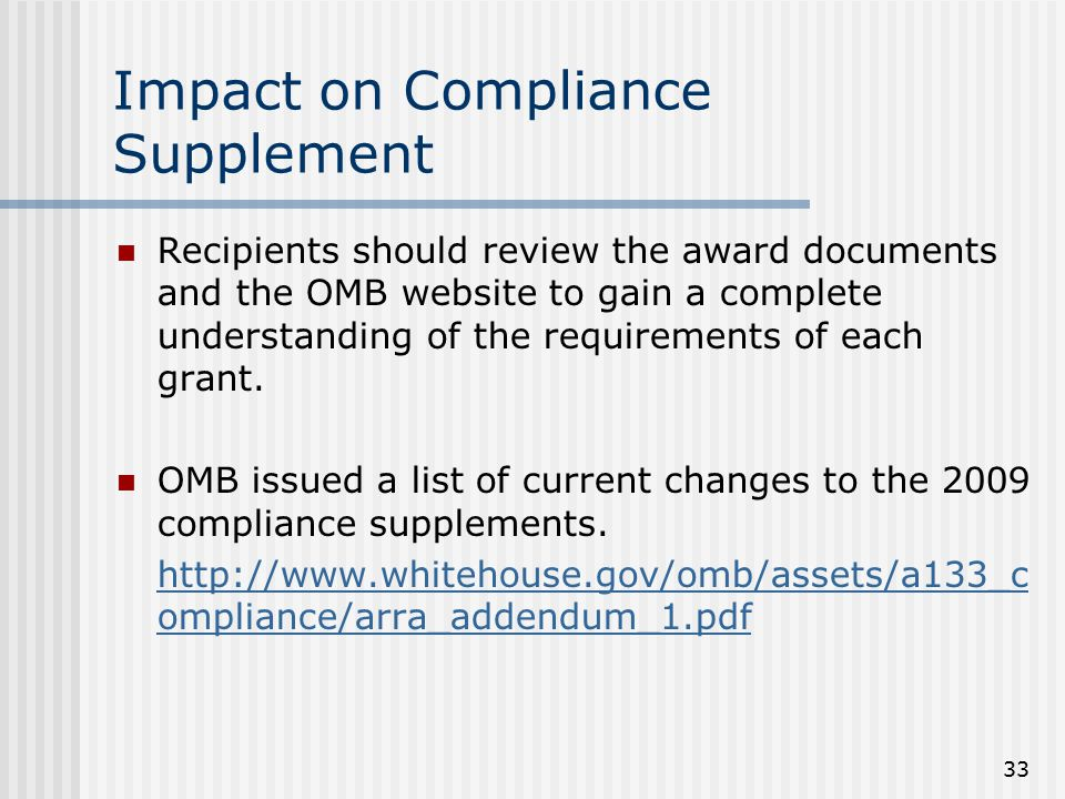 33 Impact on Compliance Supplement Recipients should review the award documents and the OMB website to gain a complete understanding of the requirements of each grant.