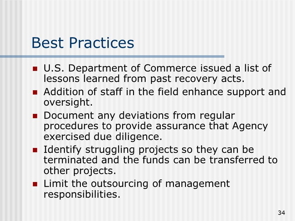 34 Best Practices U.S. Department of Commerce issued a list of lessons learned from past recovery acts. Addition of staff in the field enhance support