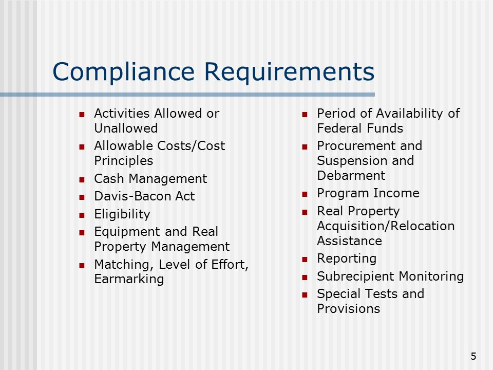 5 Compliance Requirements Activities Allowed or Unallowed Allowable Costs/Cost Principles Cash Management Davis-Bacon Act Eligibility Equipment and Real Property Management Matching, Level of Effort, Earmarking Period of Availability of Federal Funds Procurement and Suspension and Debarment Program Income Real Property Acquisition/Relocation Assistance Reporting Subrecipient Monitoring Special Tests and Provisions