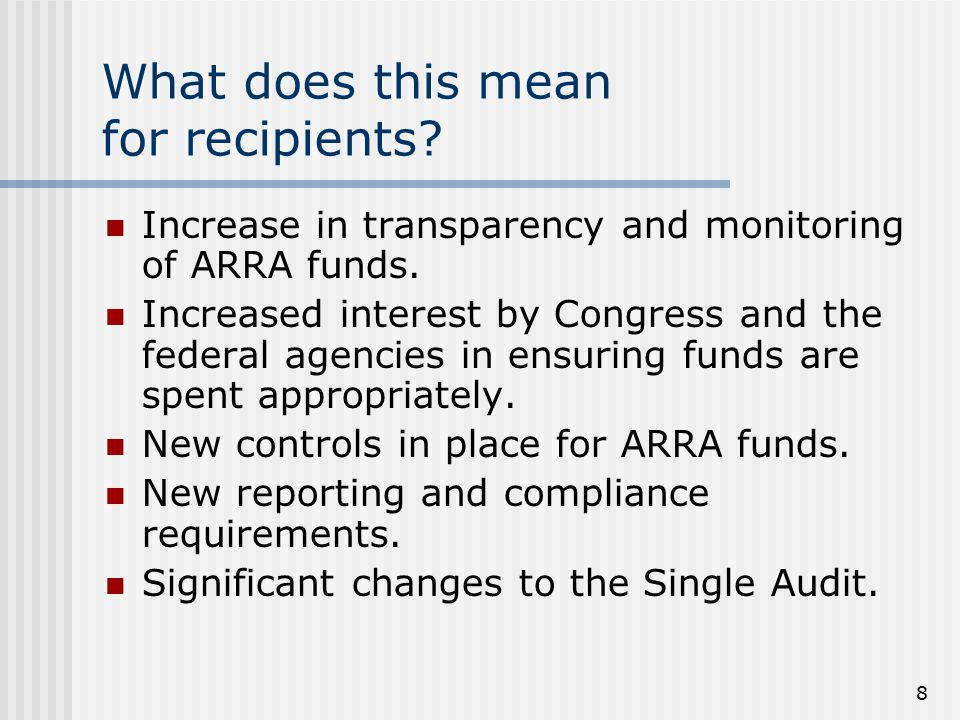 8 What does this mean for recipients. Increase in transparency and monitoring of ARRA funds.