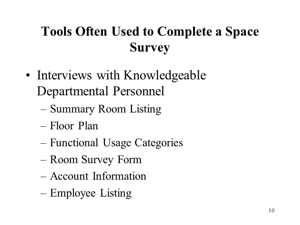 10 Tools Often Used to Complete a Space Survey Interviews with Knowledgeable Departmental Personnel –Summary Room Listing –Floor Plan –Functional Usage Categories –Room Survey Form –Account Information –Employee Listing