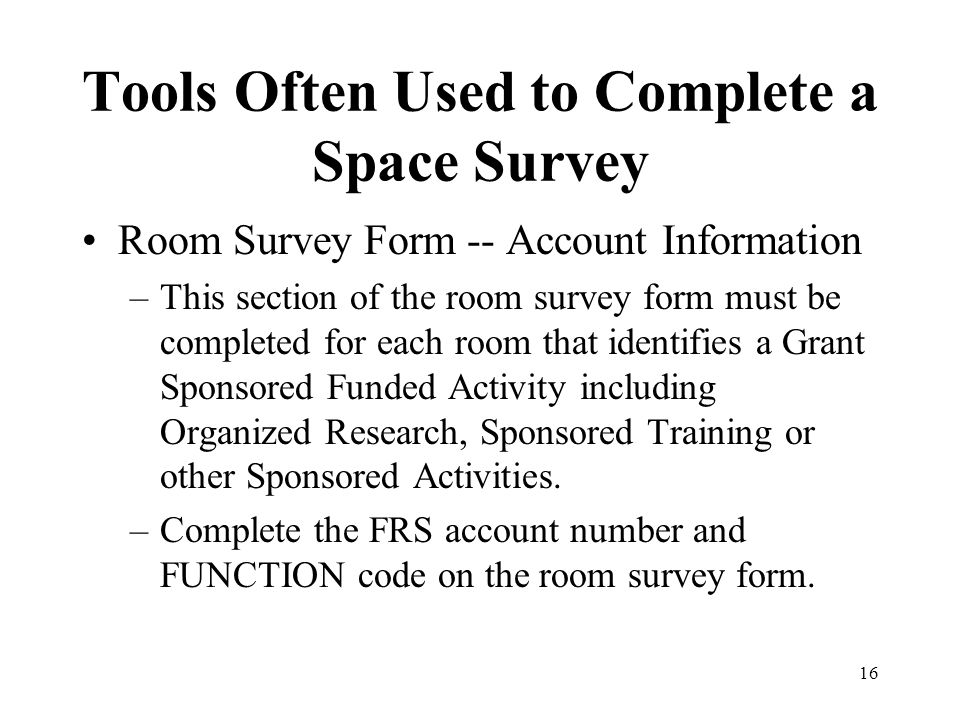 16 Tools Often Used to Complete a Space Survey Room Survey Form -- Account Information –This section of the room survey form must be completed for each room that identifies a Grant Sponsored Funded Activity including Organized Research, Sponsored Training or other Sponsored Activities.