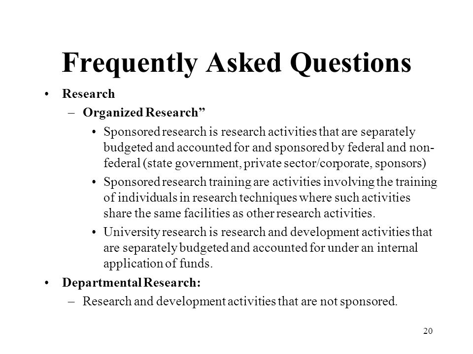 20 Frequently Asked Questions Research –Organized Research Sponsored research is research activities that are separately budgeted and accounted for and sponsored by federal and non- federal (state government, private sector/corporate, sponsors) Sponsored research training are activities involving the training of individuals in research techniques where such activities share the same facilities as other research activities.