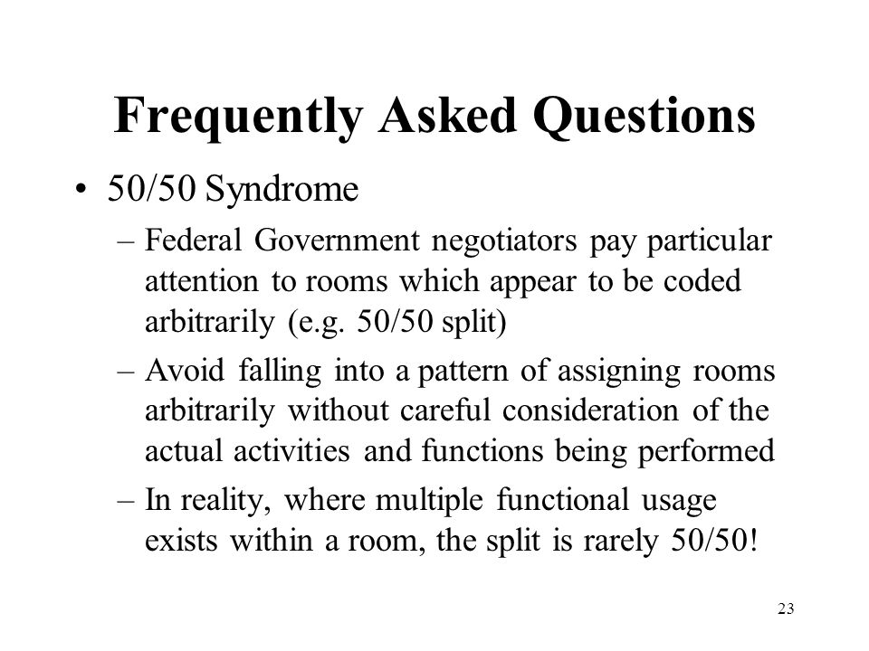 23 Frequently Asked Questions 50/50 Syndrome –Federal Government negotiators pay particular attention to rooms which appear to be coded arbitrarily (e.g.