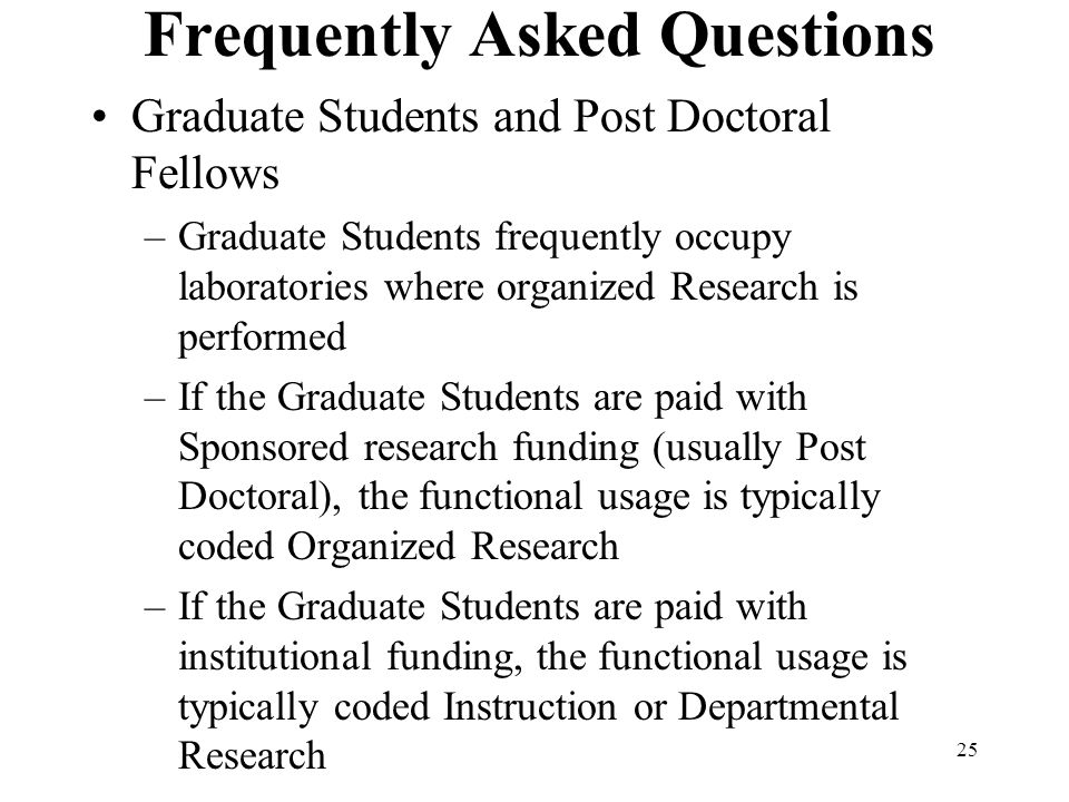 25 Frequently Asked Questions Graduate Students and Post Doctoral Fellows –Graduate Students frequently occupy laboratories where organized Research is performed –If the Graduate Students are paid with Sponsored research funding (usually Post Doctoral), the functional usage is typically coded Organized Research –If the Graduate Students are paid with institutional funding, the functional usage is typically coded Instruction or Departmental Research