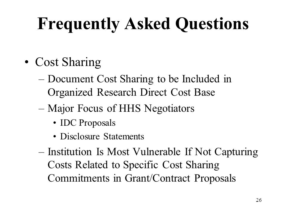 26 Frequently Asked Questions Cost Sharing –Document Cost Sharing to be Included in Organized Research Direct Cost Base –Major Focus of HHS Negotiators IDC Proposals Disclosure Statements –Institution Is Most Vulnerable If Not Capturing Costs Related to Specific Cost Sharing Commitments in Grant/Contract Proposals