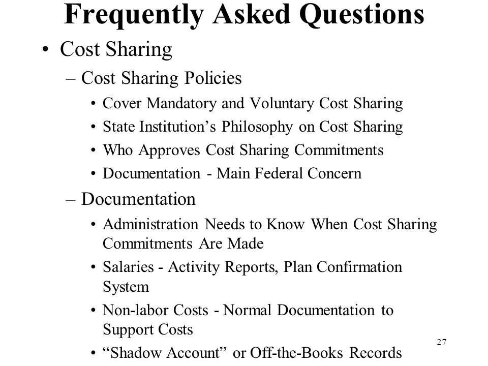 27 Frequently Asked Questions Cost Sharing –Cost Sharing Policies Cover Mandatory and Voluntary Cost Sharing State Institution's Philosophy on Cost Sharing Who Approves Cost Sharing Commitments Documentation - Main Federal Concern –Documentation Administration Needs to Know When Cost Sharing Commitments Are Made Salaries - Activity Reports, Plan Confirmation System Non-labor Costs - Normal Documentation to Support Costs Shadow Account or Off-the-Books Records