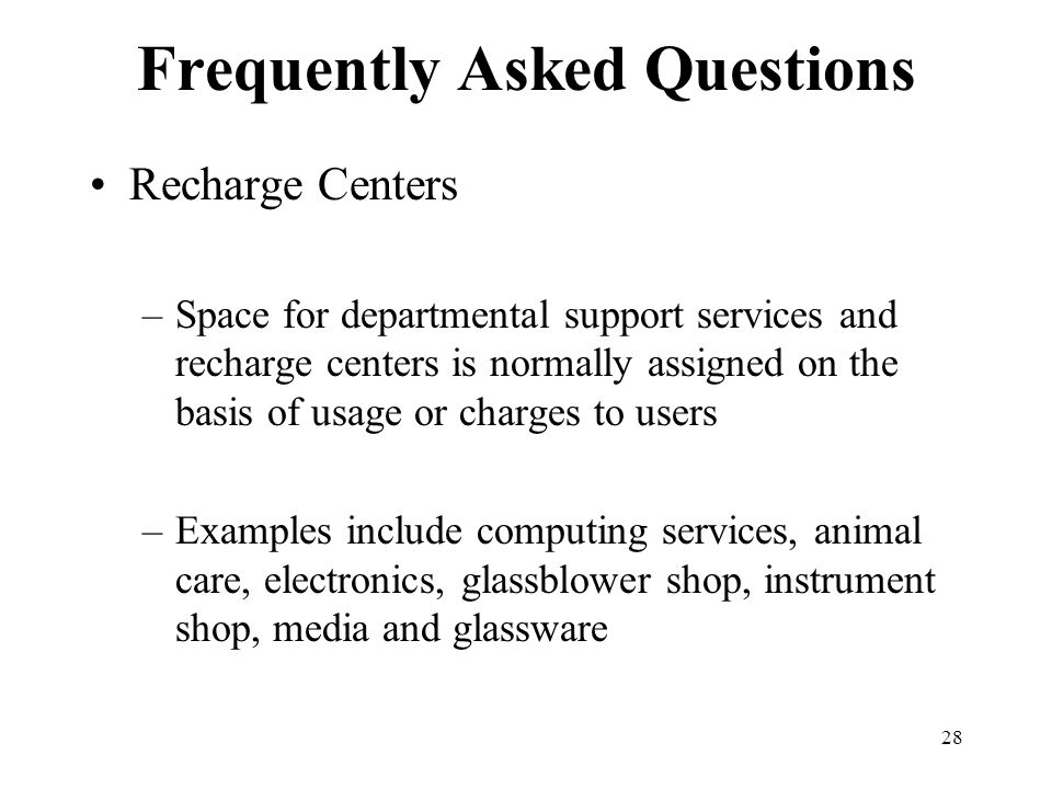 28 Frequently Asked Questions Recharge Centers –Space for departmental support services and recharge centers is normally assigned on the basis of usage or charges to users –Examples include computing services, animal care, electronics, glassblower shop, instrument shop, media and glassware