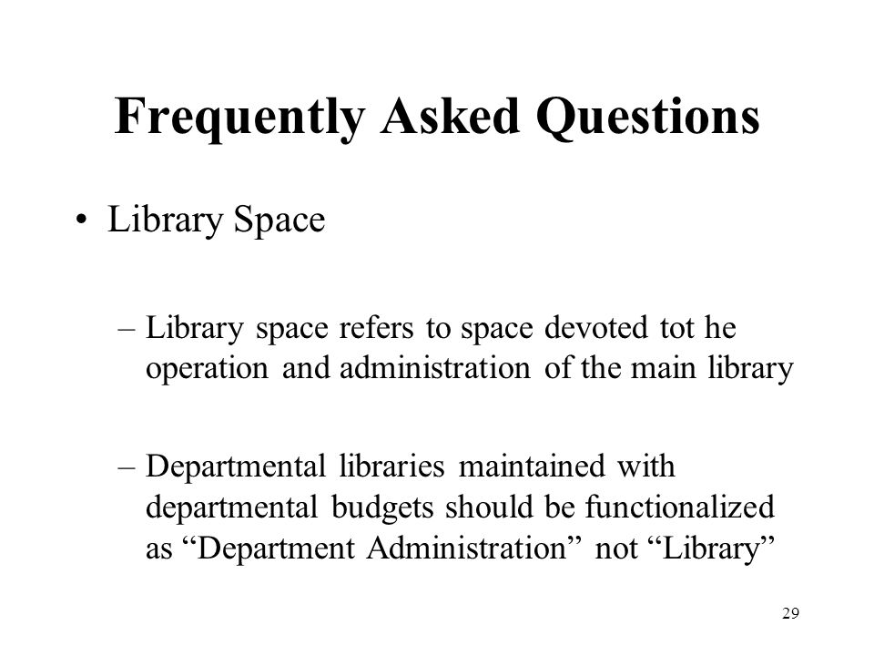 29 Frequently Asked Questions Library Space –Library space refers to space devoted tot he operation and administration of the main library –Departmental libraries maintained with departmental budgets should be functionalized as Department Administration not Library