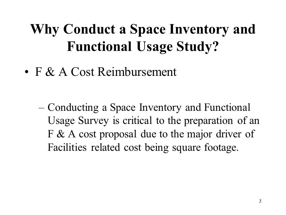 3 Why Conduct a Space Inventory and Functional Usage Study? F & A Cost Reimbursement –Conducting a Space Inventory and Functional Usage Survey is crit