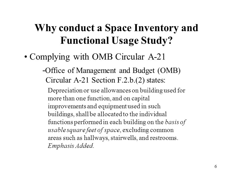 6 Why conduct a Space Inventory and Functional Usage Study? Complying with OMB Circular A-21 - Office of Management and Budget (OMB) Circular A-21 Sec