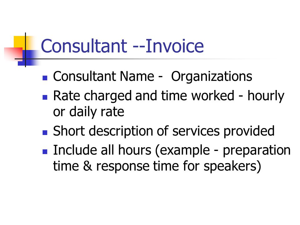 Consultant --Invoice Consultant Name - Organizations Rate charged and time worked - hourly or daily rate Short description of services provided Include all hours (example - preparation time & response time for speakers)