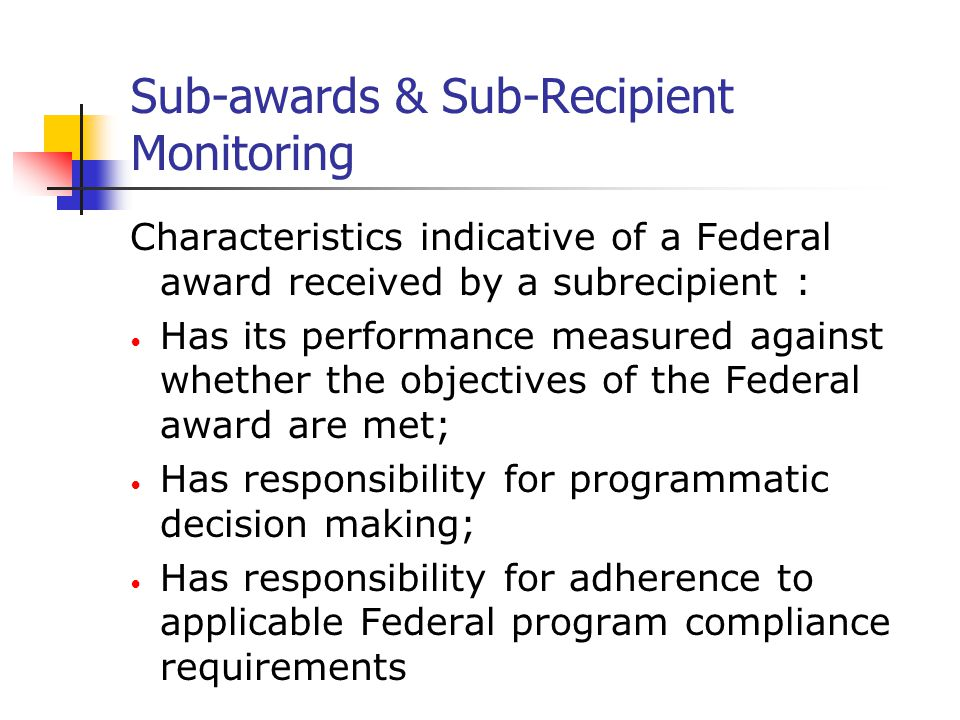 Sub-awards & Sub-Recipient Monitoring Characteristics indicative of a Federal award received by a subrecipient : Has its performance measured against whether the objectives of the Federal award are met; Has responsibility for programmatic decision making; Has responsibility for adherence to applicable Federal program compliance requirements