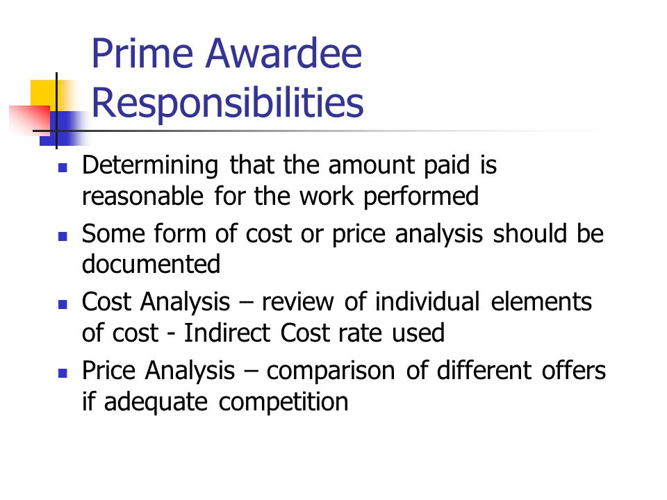 Prime Awardee Responsibilities Determining that the amount paid is reasonable for the work performed Some form of cost or price analysis should be documented Cost Analysis – review of individual elements of cost - Indirect Cost rate used Price Analysis – comparison of different offers if adequate competition