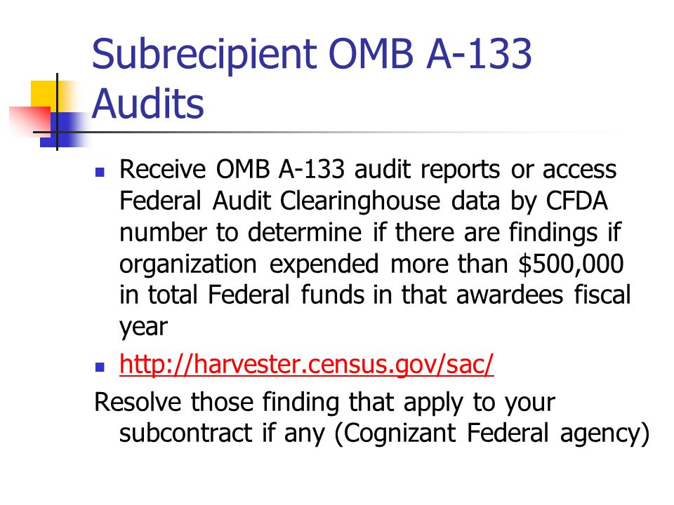 Subrecipient OMB A-133 Audits Receive OMB A-133 audit reports or access Federal Audit Clearinghouse data by CFDA number to determine if there are findings if organization expended more than $500,000 in total Federal funds in that awardees fiscal year http://harvester.census.gov/sac/ Resolve those finding that apply to your subcontract if any (Cognizant Federal agency)