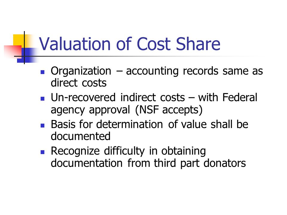 Valuation of Cost Share Organization – accounting records same as direct costs Un-recovered indirect costs – with Federal agency approval (NSF accepts) Basis for determination of value shall be documented Recognize difficulty in obtaining documentation from third part donators