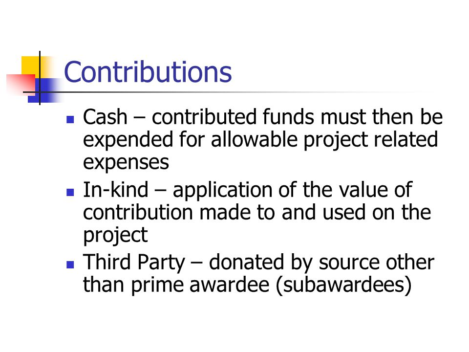 Contributions Cash – contributed funds must then be expended for allowable project related expenses In-kind – application of the value of contribution made to and used on the project Third Party – donated by source other than prime awardee (subawardees)