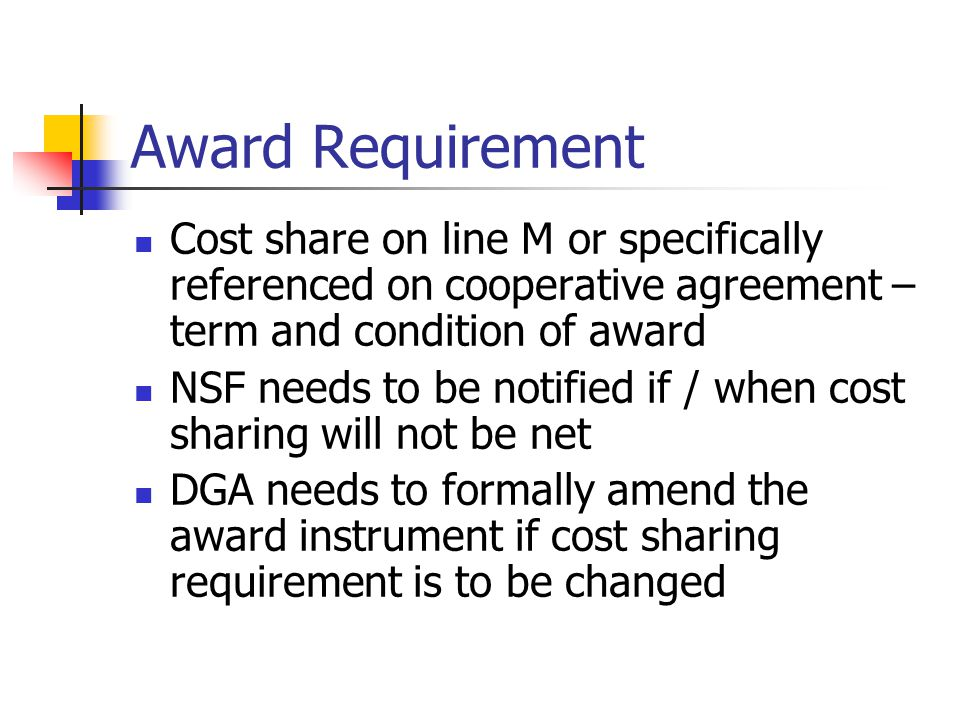 Award Requirement Cost share on line M or specifically referenced on cooperative agreement – term and condition of award NSF needs to be notified if / when cost sharing will not be net DGA needs to formally amend the award instrument if cost sharing requirement is to be changed