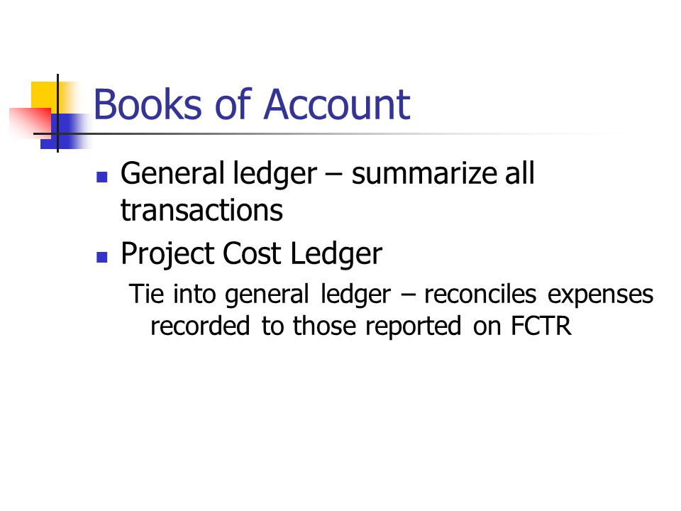Books of Account General ledger – summarize all transactions Project Cost Ledger Tie into general ledger – reconciles expenses recorded to those reported on FCTR