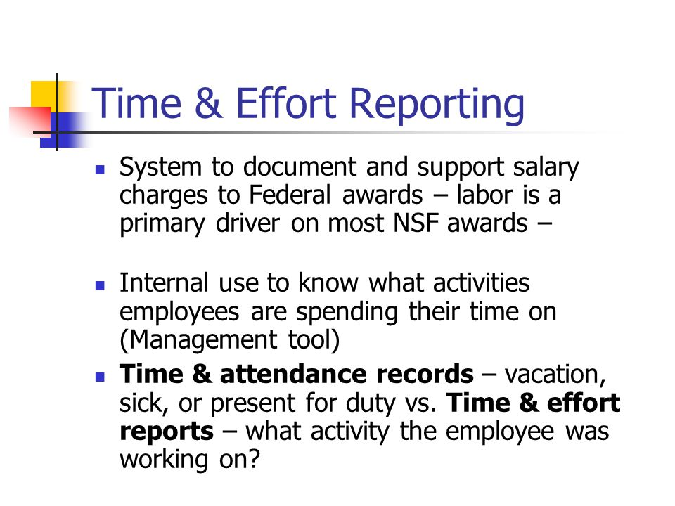 Time & Effort Reporting System to document and support salary charges to Federal awards – labor is a primary driver on most NSF awards – Internal use to know what activities employees are spending their time on (Management tool) Time & attendance records – vacation, sick, or present for duty vs.