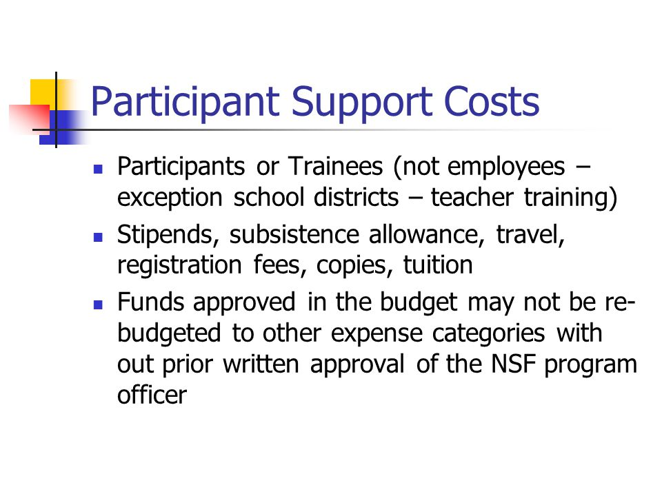 Participant Support Costs Participants or Trainees (not employees – exception school districts – teacher training) Stipends, subsistence allowance, travel, registration fees, copies, tuition Funds approved in the budget may not be re- budgeted to other expense categories with out prior written approval of the NSF program officer