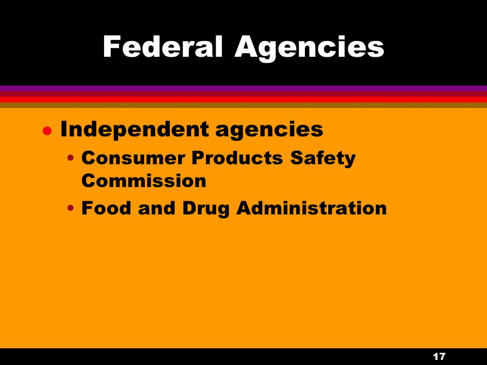 17 Federal Agencies l Independent agencies Consumer Products Safety Commission Food and Drug Administration