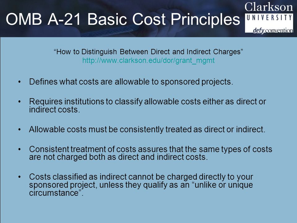 OMB A-21 Basic Cost Principles How to Distinguish Between Direct and Indirect Charges http://www.clarkson.edu/dor/grant_mgmt Defines what costs are allowable to sponsored projects.
