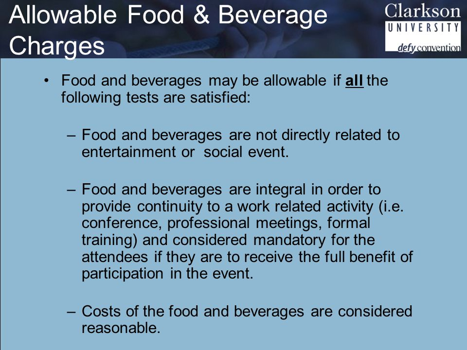 Allowable Food & Beverage Charges Food and beverages may be allowable if all the following tests are satisfied: –Food and beverages are not directly related to entertainment or social event.