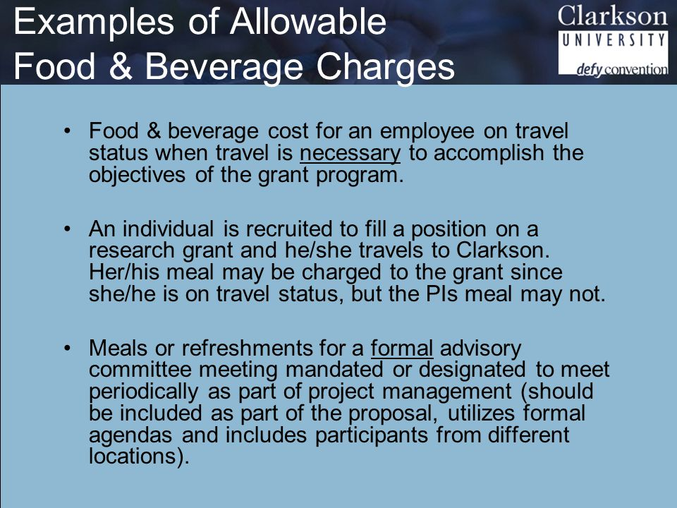 Examples of Allowable Food & Beverage Charges Food & beverage cost for an employee on travel status when travel is necessary to accomplish the objectives of the grant program.