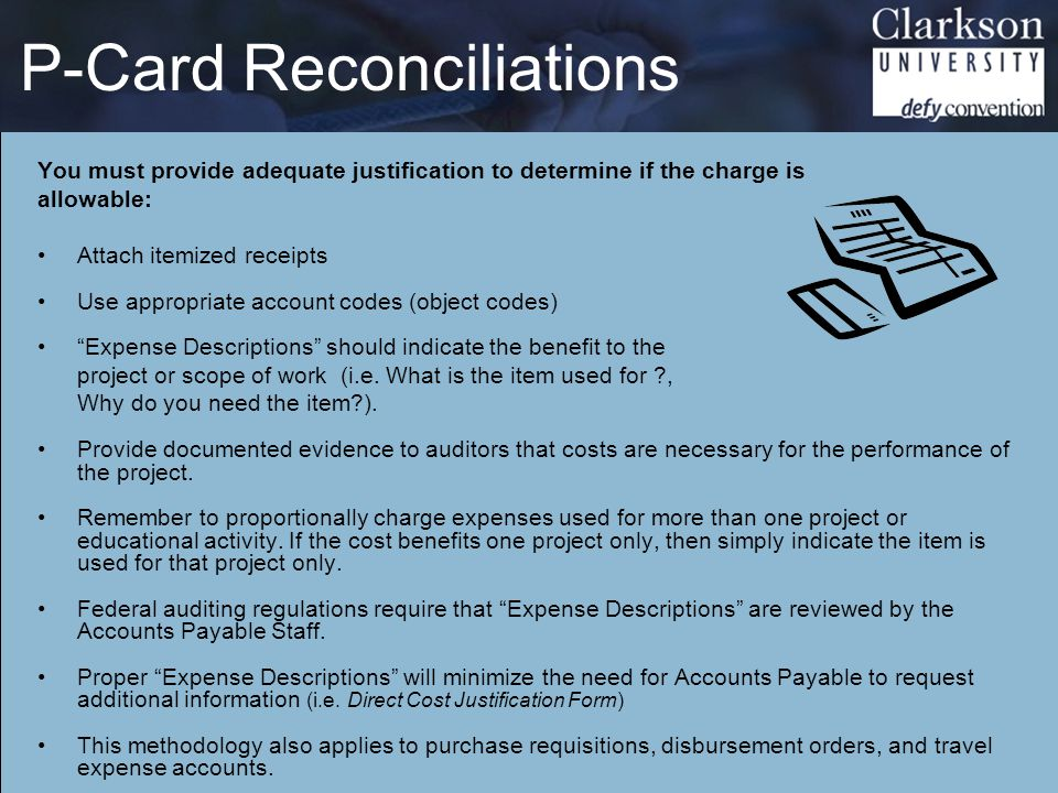 P-Card Reconciliations You must provide adequate justification to determine if the charge is allowable: Attach itemized receipts Use appropriate account codes (object codes) Expense Descriptions should indicate the benefit to the project or scope of work (i.e.