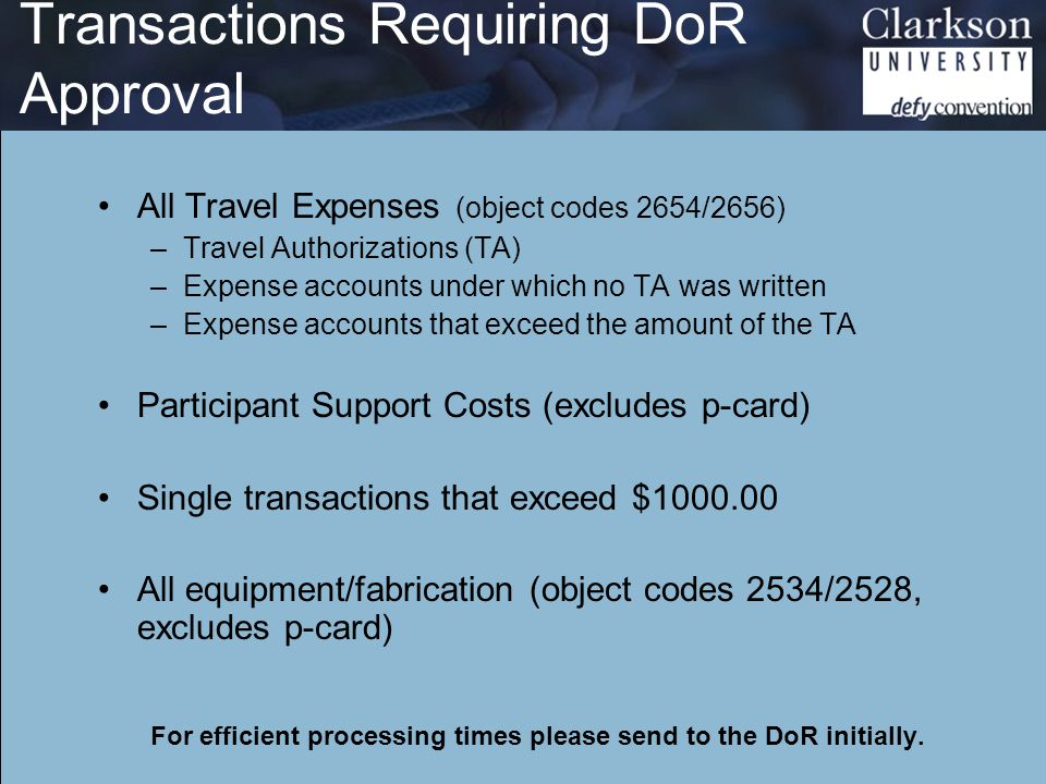 Transactions Requiring DoR Approval All Travel Expenses (object codes 2654/2656) –Travel Authorizations (TA) –Expense accounts under which no TA was written –Expense accounts that exceed the amount of the TA Participant Support Costs (excludes p-card) Single transactions that exceed $1000.00 All equipment/fabrication (object codes 2534/2528, excludes p-card) For efficient processing times please send to the DoR initially.