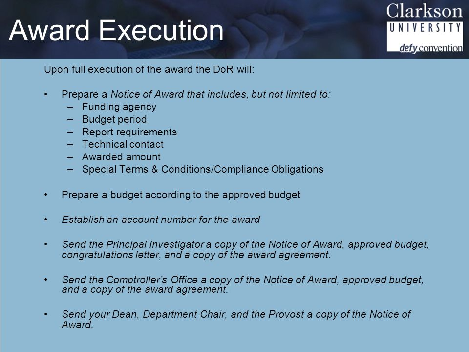 Award Execution Upon full execution of the award the DoR will: Prepare a Notice of Award that includes, but not limited to: –Funding agency –Budget period –Report requirements –Technical contact –Awarded amount –Special Terms & Conditions/Compliance Obligations Prepare a budget according to the approved budget Establish an account number for the award Send the Principal Investigator a copy of the Notice of Award, approved budget, congratulations letter, and a copy of the award agreement.