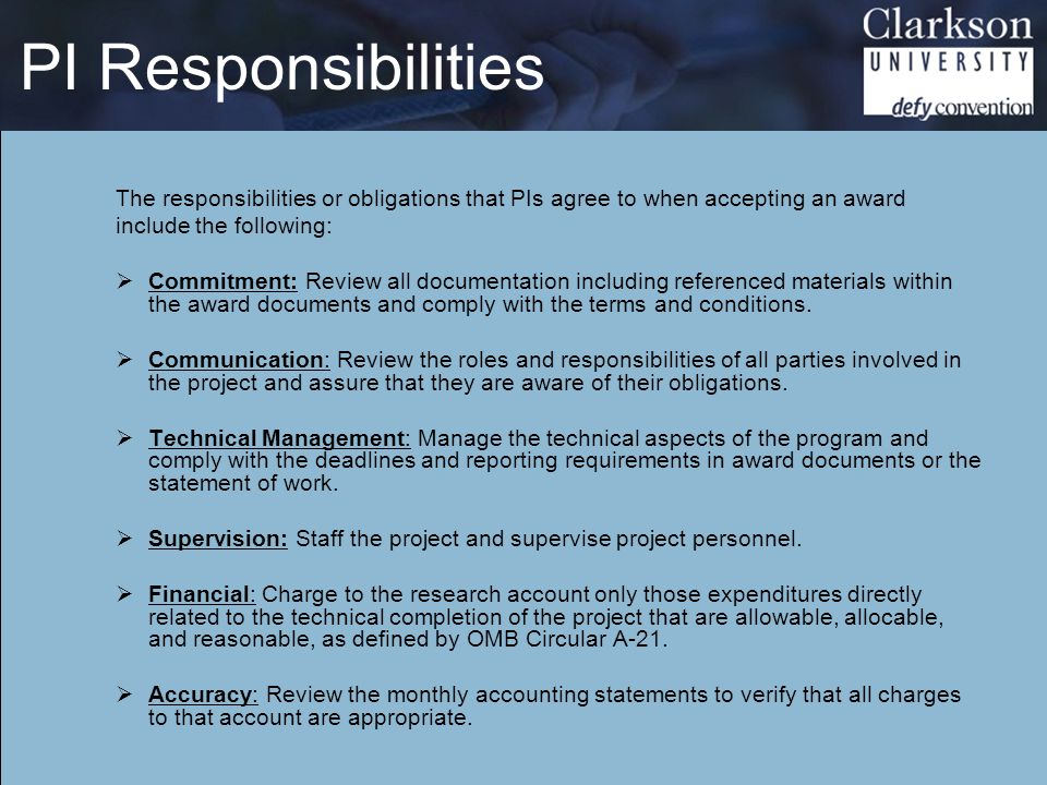 PI Responsibilities The responsibilities or obligations that PIs agree to when accepting an award include the following:  Commitment: Review all documentation including referenced materials within the award documents and comply with the terms and conditions.