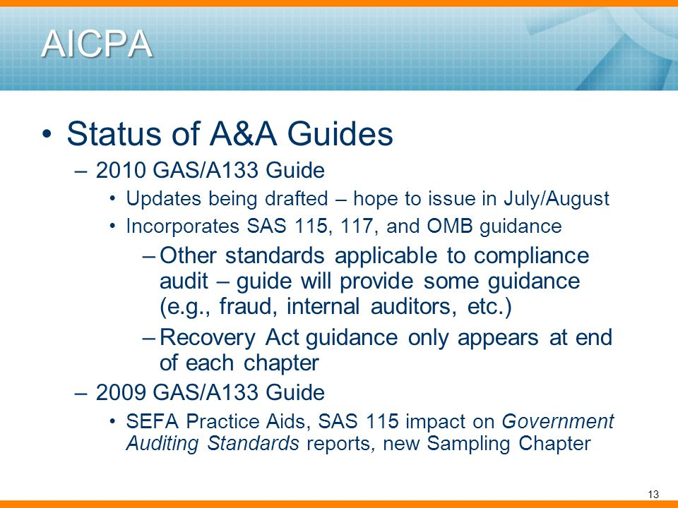 AICPA Status of A&A Guides –2010 GAS/A133 Guide Updates being drafted – hope to issue in July/August Incorporates SAS 115, 117, and OMB guidance –Other standards applicable to compliance audit – guide will provide some guidance (e.g., fraud, internal auditors, etc.) –Recovery Act guidance only appears at end of each chapter –2009 GAS/A133 Guide SEFA Practice Aids, SAS 115 impact on Government Auditing Standards reports, new Sampling Chapter 13