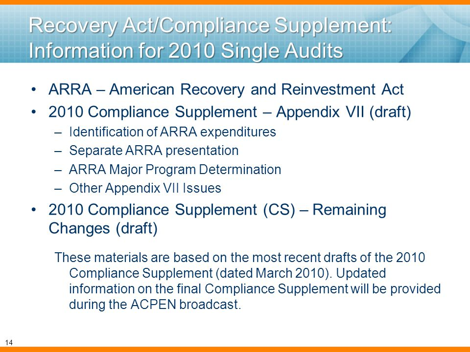 Recovery Act/Compliance Supplement: Information for 2010 Single Audits ARRA – American Recovery and Reinvestment Act 2010 Compliance Supplement – Appendix VII (draft) –Identification of ARRA expenditures –Separate ARRA presentation –ARRA Major Program Determination –Other Appendix VII Issues 2010 Compliance Supplement (CS) – Remaining Changes (draft) These materials are based on the most recent drafts of the 2010 Compliance Supplement (dated March 2010).