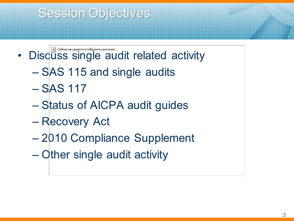 Session Objectives Session Objectives Discuss single audit related activity –SAS 115 and single audits –SAS 117 –Status of AICPA audit guides –Recovery Act –2010 Compliance Supplement –Other single audit activity 2