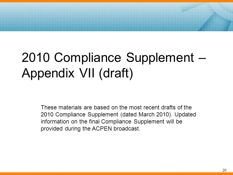 2010 Compliance Supplement – Appendix VII (draft) 20 These materials are based on the most recent drafts of the 2010 Compliance Supplement (dated March 2010).
