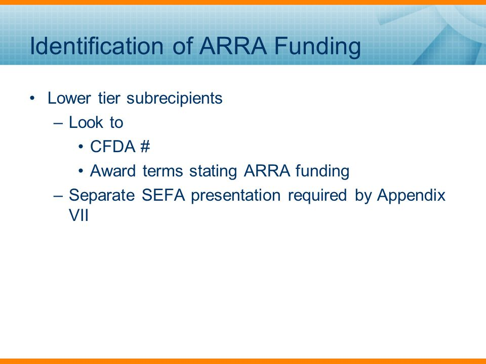 Identification of ARRA Funding Lower tier subrecipients –Look to CFDA # Award terms stating ARRA funding –Separate SEFA presentation required by Appendix VII