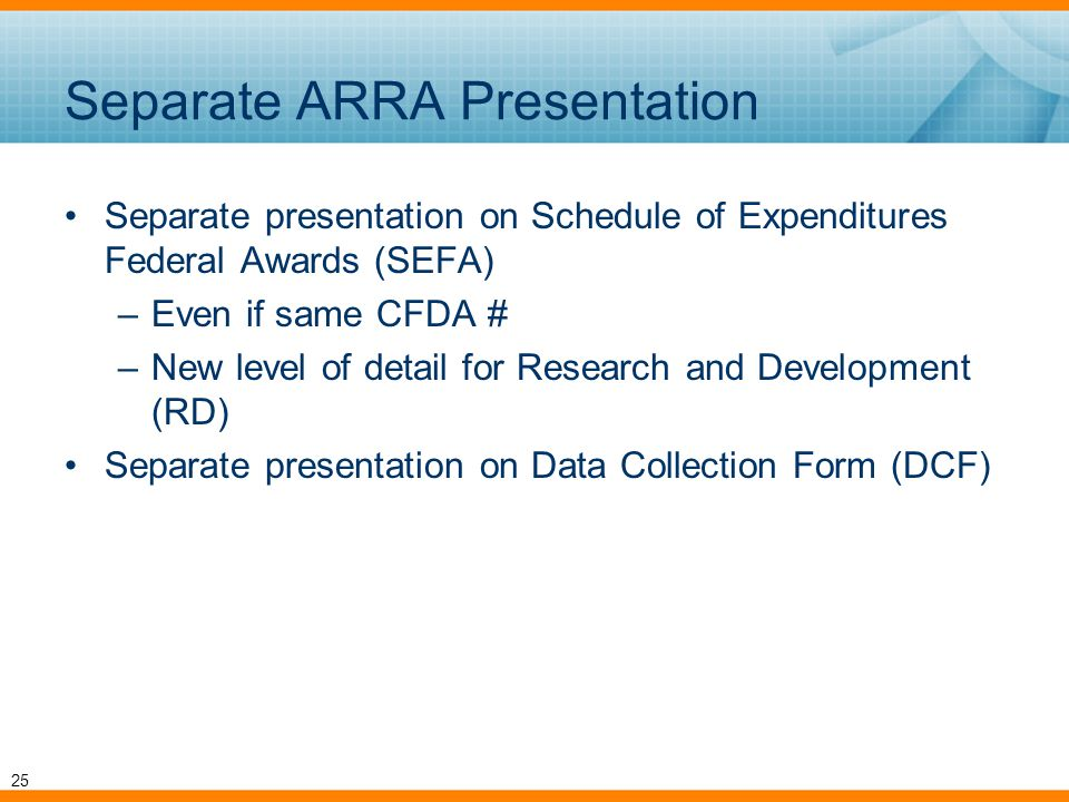 Separate ARRA Presentation Separate presentation on Schedule of Expenditures Federal Awards (SEFA) –Even if same CFDA # –New level of detail for Research and Development (RD) Separate presentation on Data Collection Form (DCF) 25